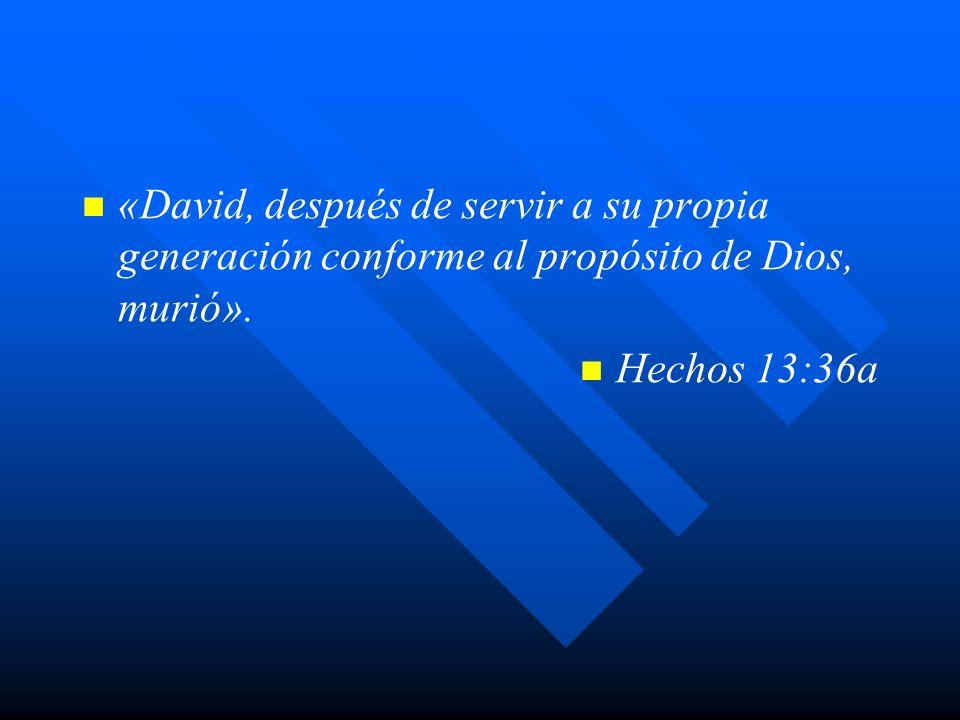 «David, después de servir a su propia generación conforme al propósito de Dios, murió». Hechos 13:36a