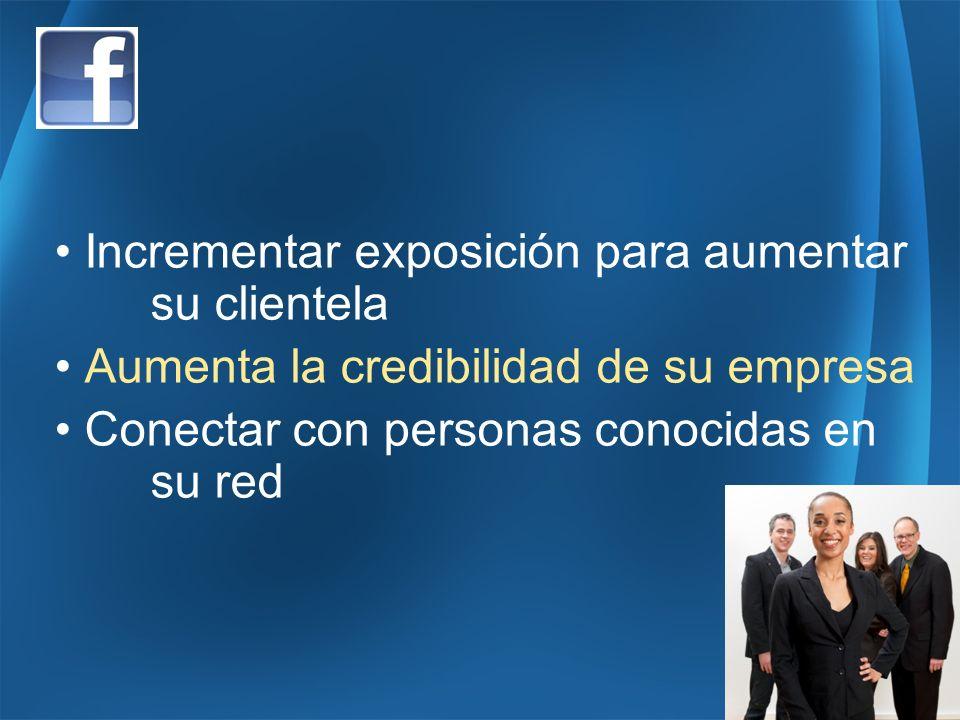 Incrementar exposición para aumentar su clientela Aumenta la credibilidad de su empresa Conectar con personas conocidas en su red