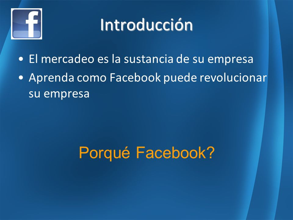 Introducción El mercadeo es la sustancia de su empresa Aprenda como Facebook puede revolucionar su empresa Porqué Facebook?
