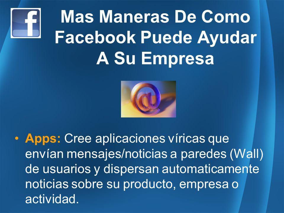Mas Maneras De Como Facebook Puede Ayudar A Su Empresa Apps: Cree aplicaciones víricas que envían mensajes/noticias a paredes (Wall) de usuarios y dispersan automaticamente noticias sobre su producto, empresa o actividad.