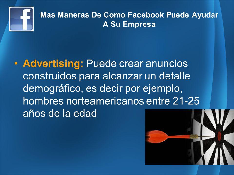 Mas Maneras De Como Facebook Puede Ayudar A Su Empresa Advertising: Puede crear anuncios construidos para alcanzar un detalle demográfico, es decir por ejemplo, hombres norteamericanos entre 21-25 años de la edad