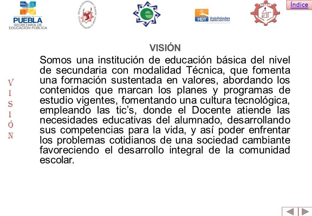 Índice VISIÓN Somos una institución de educación básica del nivel de secundaria con modalidad Técnica, que fomenta una formación sustentada en valores