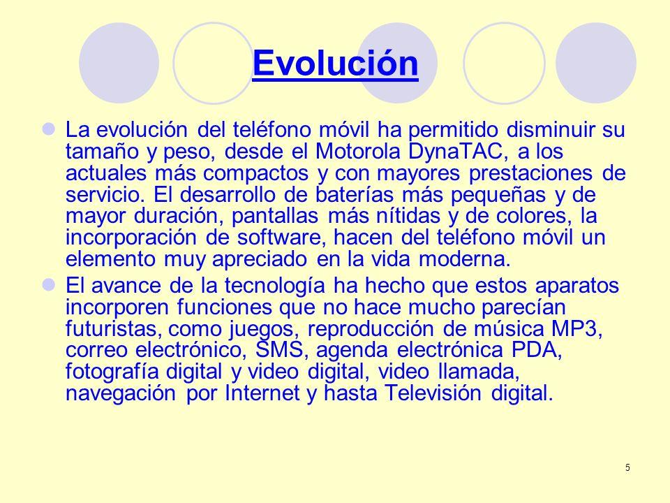 5 Evolución La evolución del teléfono móvil ha permitido disminuir su tamaño y peso, desde el Motorola DynaTAC, a los actuales más compactos y con may