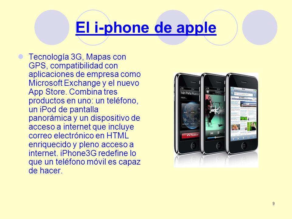 9 El i-phone de apple Tecnología 3G, Mapas con GPS, compatibilidad con aplicaciones de empresa como Microsoft Exchange y el nuevo App Store. Combina t