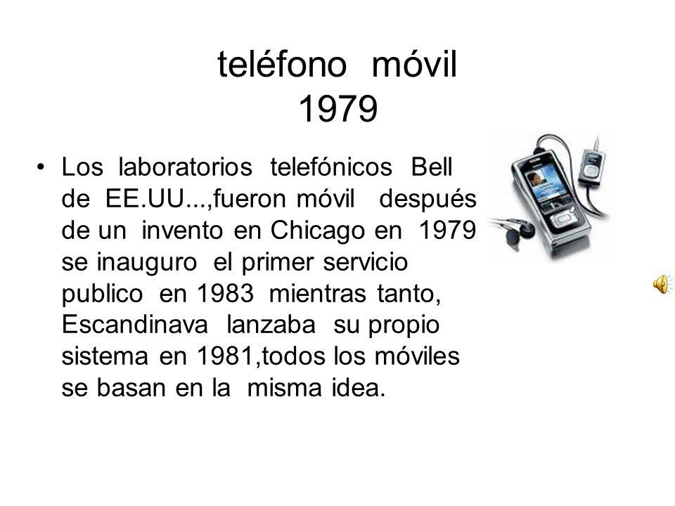teléfono móvil 1979 Los laboratorios telefónicos Bell de EE.UU...,fueron móvil después de un invento en Chicago en 1979 se inauguro el primer servicio publico en 1983 mientras tanto, Escandinava lanzaba su propio sistema en 1981,todos los móviles se basan en la misma idea.