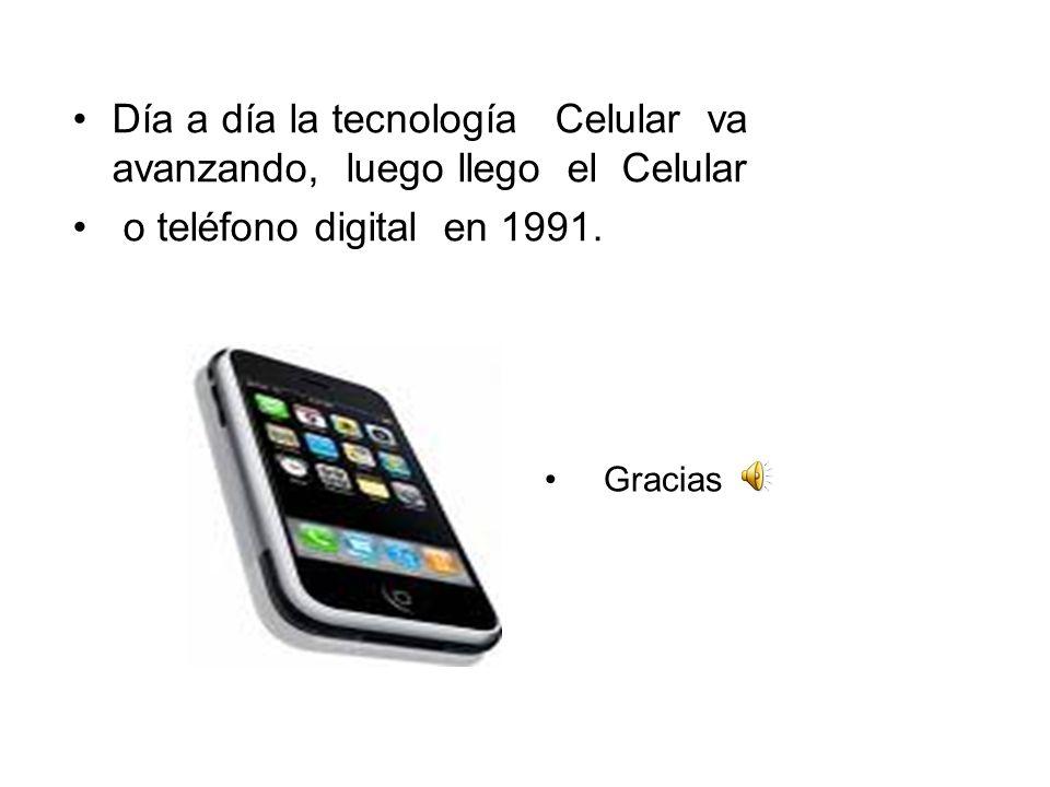 Gracias Día a día la tecnología Celular va avanzando, luego llego el Celular o teléfono digital en 1991.
