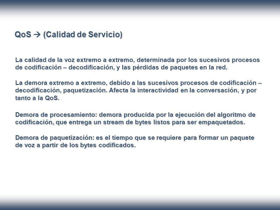 QoS (Calidad de Servicio) La calidad de la voz extremo a extremo, determinada por los sucesivos procesos de codificación – decodificación, y las pérdidas de paquetes en la red.