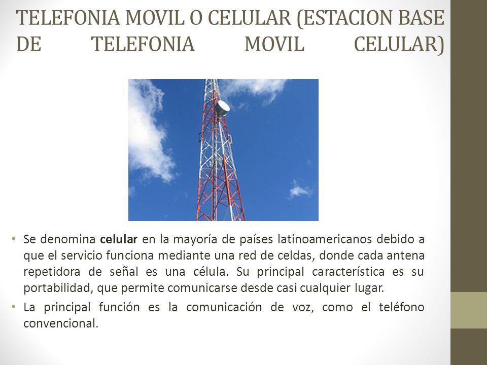TELEFONIA MOVIL O CELULAR (ESTACION BASE DE TELEFONIA MOVIL CELULAR) Se denomina celular en la mayoría de países latinoamericanos debido a que el serv