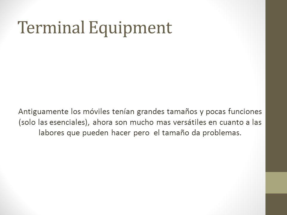 Terminal Equipment Antiguamente los móviles tenían grandes tamaños y pocas funciones (solo las esenciales), ahora son mucho mas versátiles en cuanto a