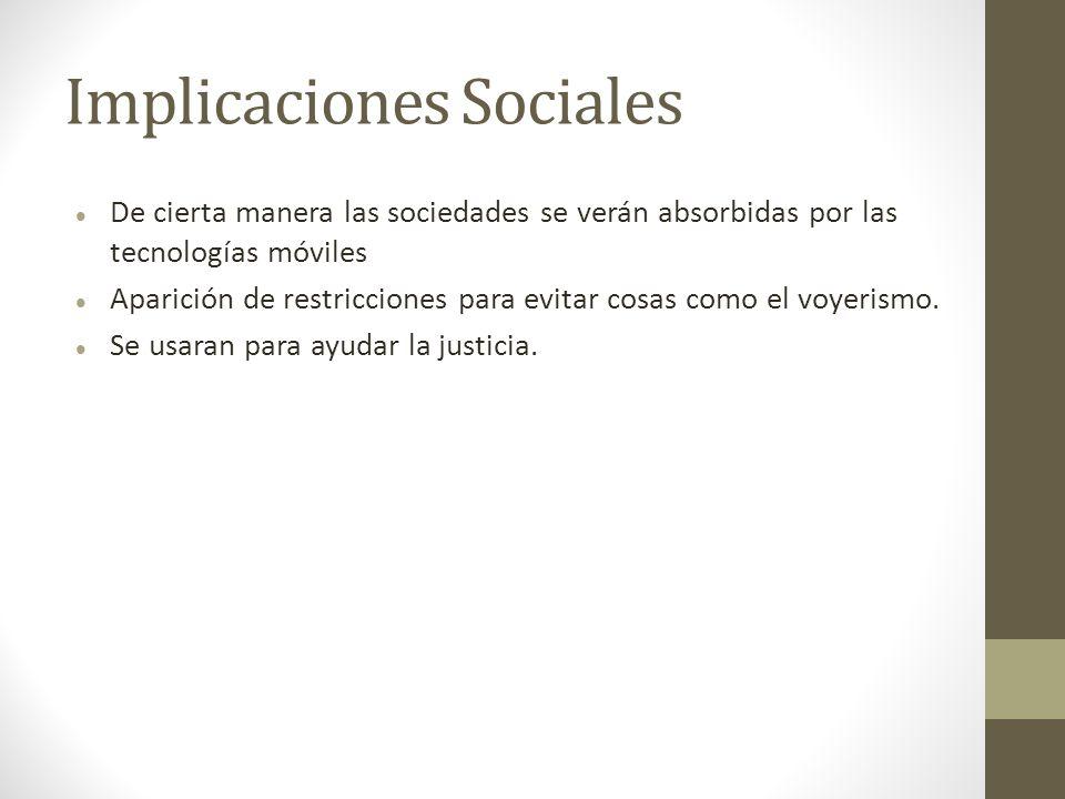 Implicaciones Sociales De cierta manera las sociedades se verán absorbidas por las tecnologías móviles Aparición de restricciones para evitar cosas co