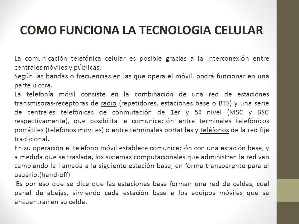 COMO FUNCIONA LA TECNOLOGIA CELULAR La comunicación telefónica celular es posible gracias a la interconexión entre centrales móviles y públicas. Según