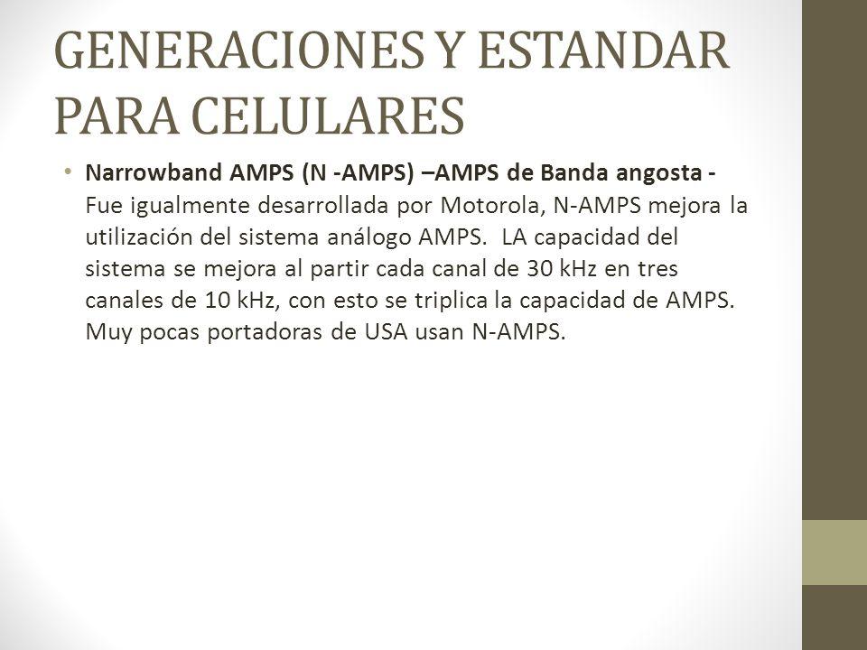 GENERACIONES Y ESTANDAR PARA CELULARES Narrowband AMPS (N -AMPS) –AMPS de Banda angosta - Fue igualmente desarrollada por Motorola, N-AMPS mejora la u