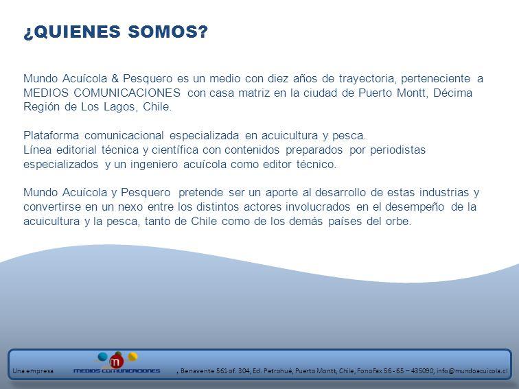 Empresarios, ejecutivos, académicos, profesionales y técnicos de las empresas productoras y proveedoras de la industria acuícola y pesquera de todo Chile, quienes se informan con las noticias, artículos y reportajes relacionadas con la industria acuícola y pesquera, desde un lenguaje y una visión técnica PUBLICO OBJETIVO Una empresa, Benavente 561 of.