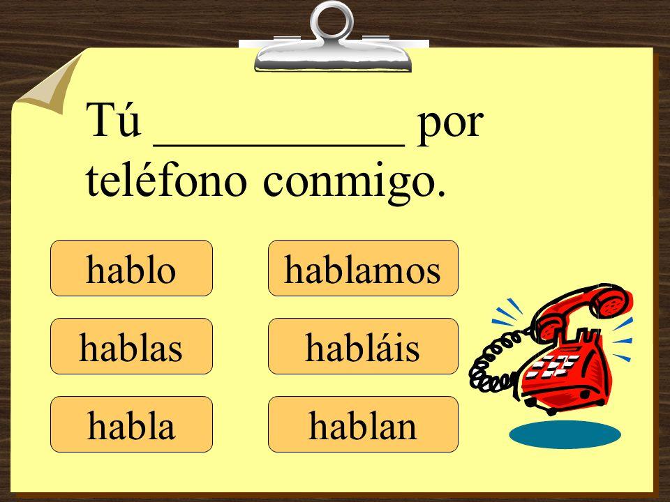 hablo hablas habla hablamos habláis hablan Tú __________ por teléfono conmigo.