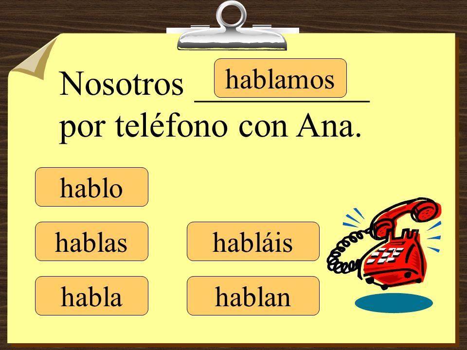 hablo hablas habla hablamos habláis hablan Nosotros __________ por teléfono con Ana.