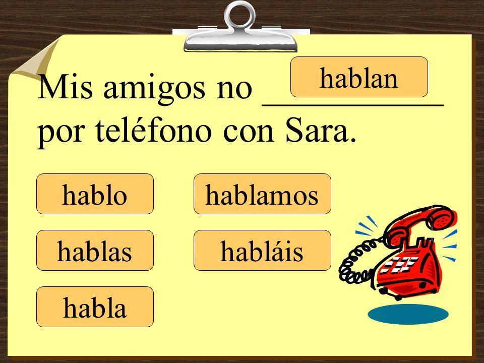 hablo hablas habla hablamos habláis hablan Mis amigos no __________ por teléfono con Sara.