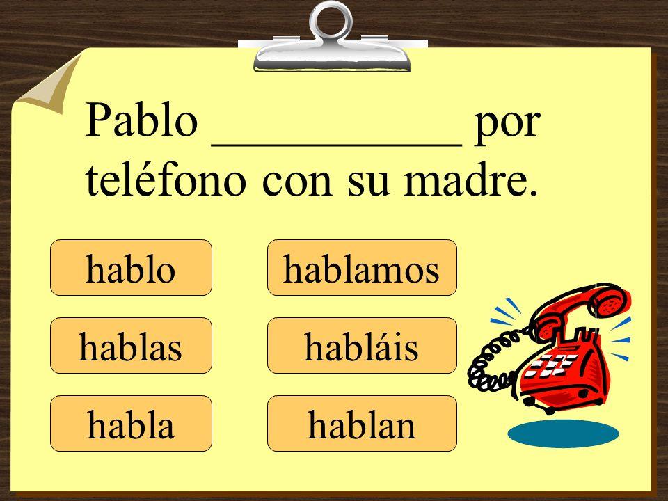 hablo hablas habla hablamos habláis hablan Pablo __________ por teléfono con su madre.