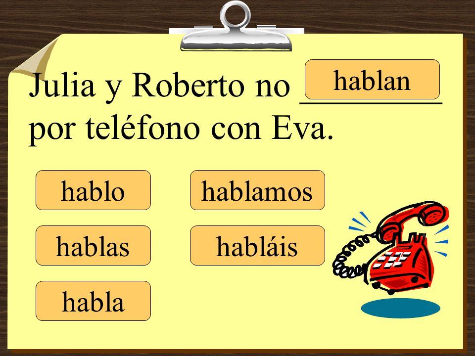 hablo hablas habla hablamos habláis hablan Julia y Roberto no ________ por teléfono con Eva.