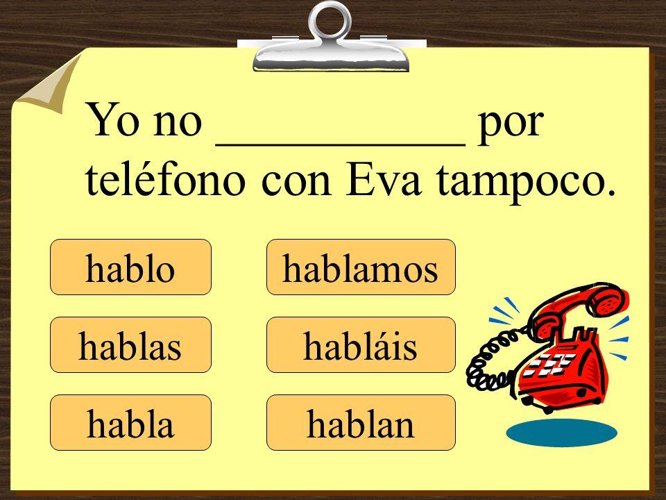 hablo hablas habla hablamos habláis hablan Yo no __________ por teléfono con Eva tampoco.