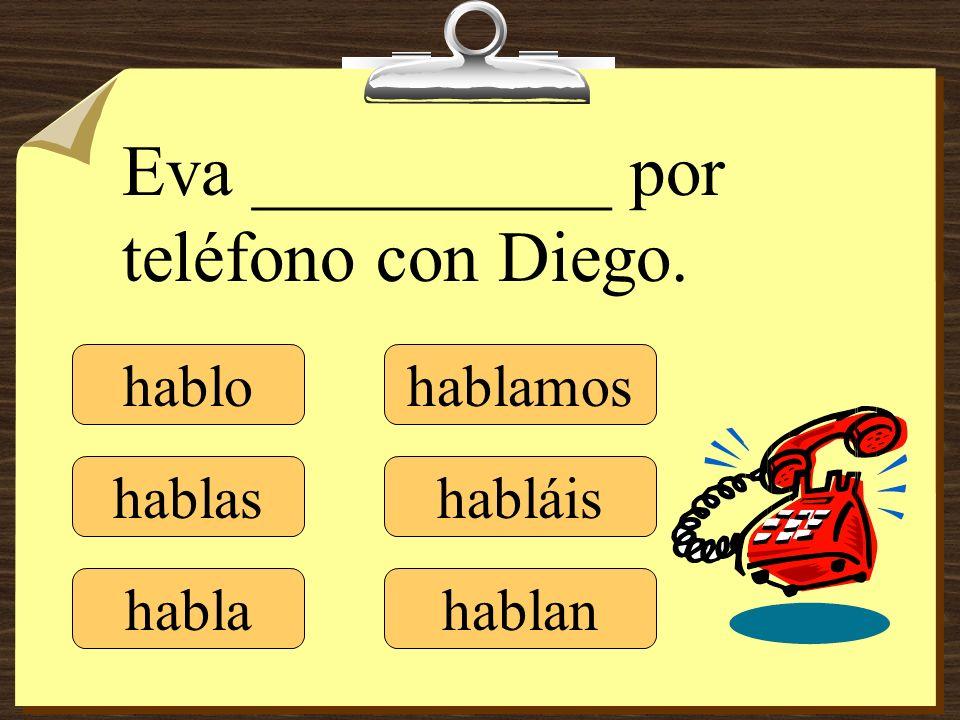 hablo hablas habla hablamos habláis hablan Eva __________ por teléfono con Diego.