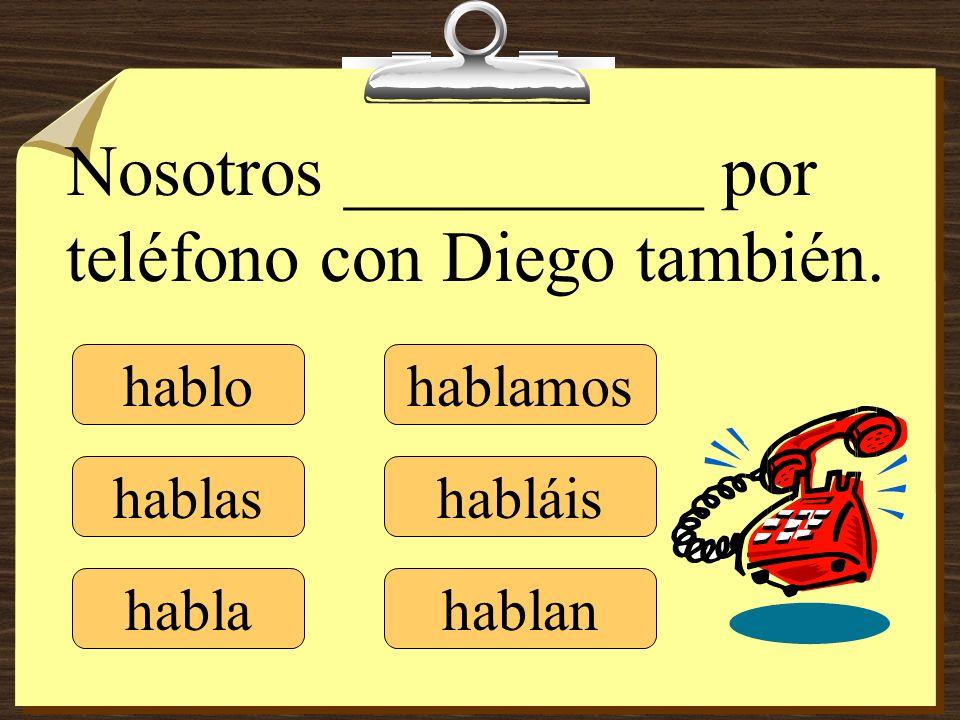 hablo hablas habla hablamos habláis hablan Nosotros __________ por teléfono con Diego también.