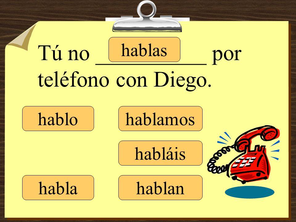 hablo hablas habla hablamos habláis hablan Tú no __________ por teléfono con Diego.
