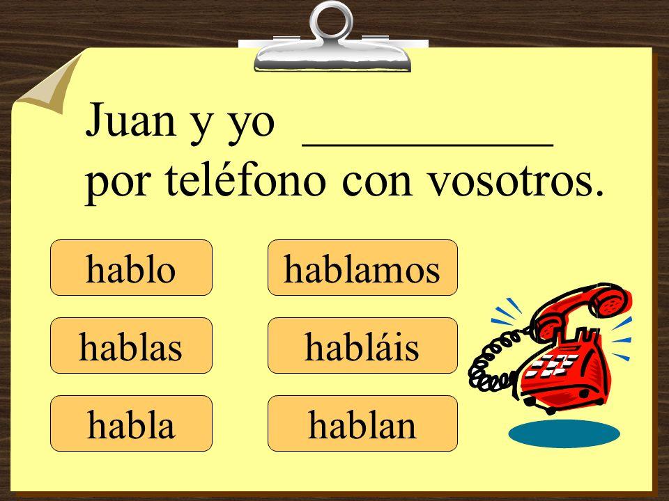 hablo hablas habla hablamos habláis hablan Juan y yo __________ por teléfono con vosotros.