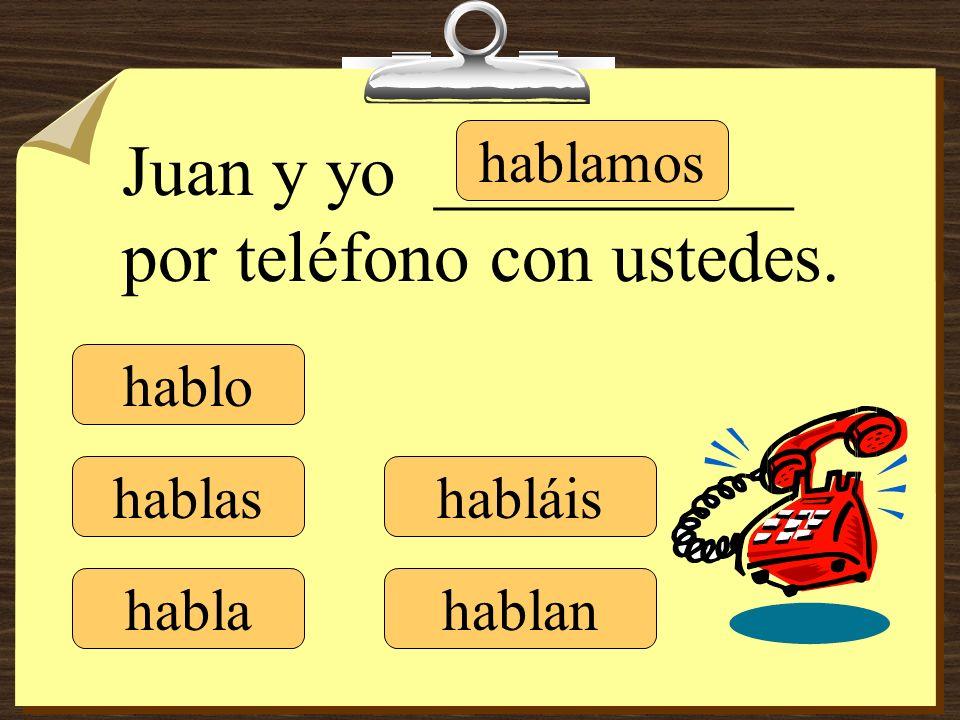 hablo hablas habla hablamos habláis hablan Juan y yo __________ por teléfono con ustedes.