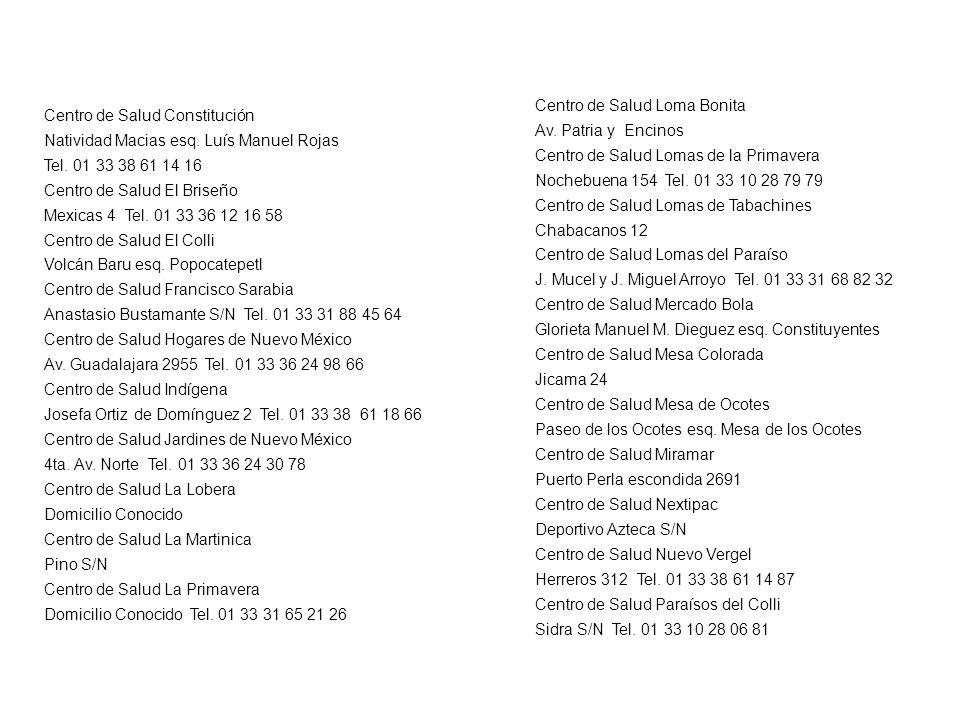 Centro de Salud Constitución Natividad Macias esq. Luís Manuel Rojas Tel. 01 33 38 61 14 16 Centro de Salud El Briseño Mexicas 4 Tel. 01 33 36 12 16 5