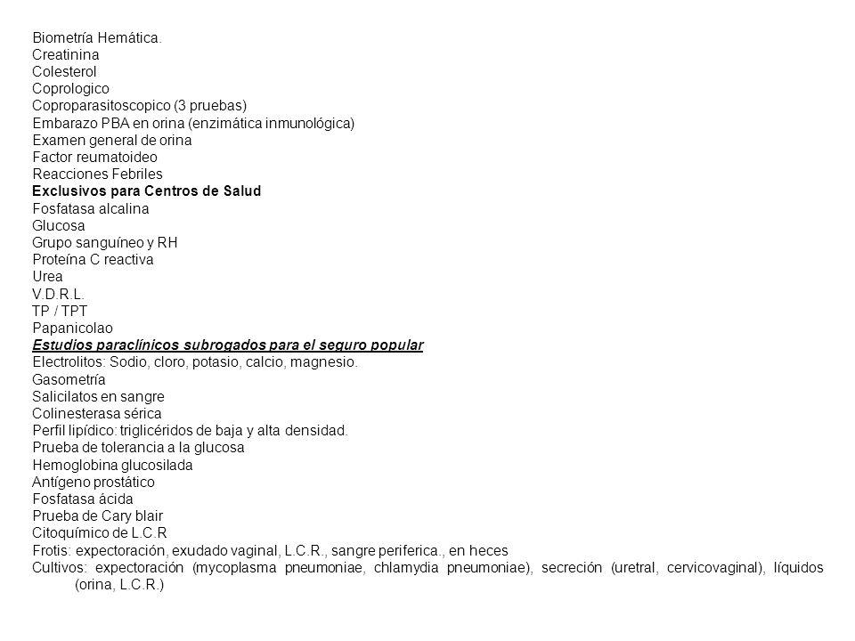 Biometría Hemática. Creatinina Colesterol Coprologico Coproparasitoscopico (3 pruebas) Embarazo PBA en orina (enzimática inmunológica) Examen general