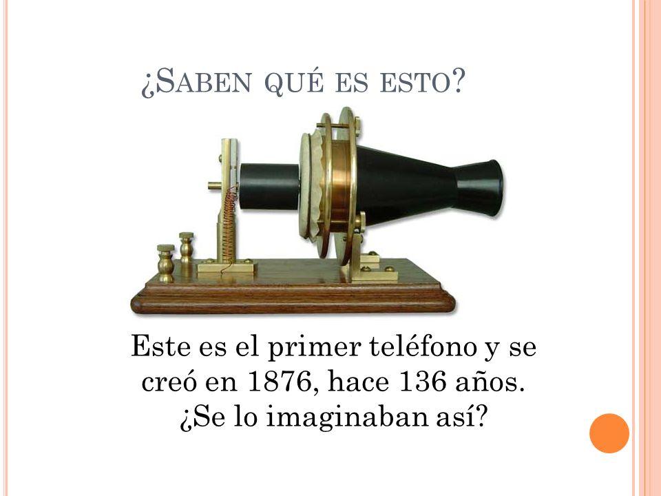 ¿S ABEN QUÉ ES ESTO .Este es el primer teléfono y se creó en 1876, hace 136 años.