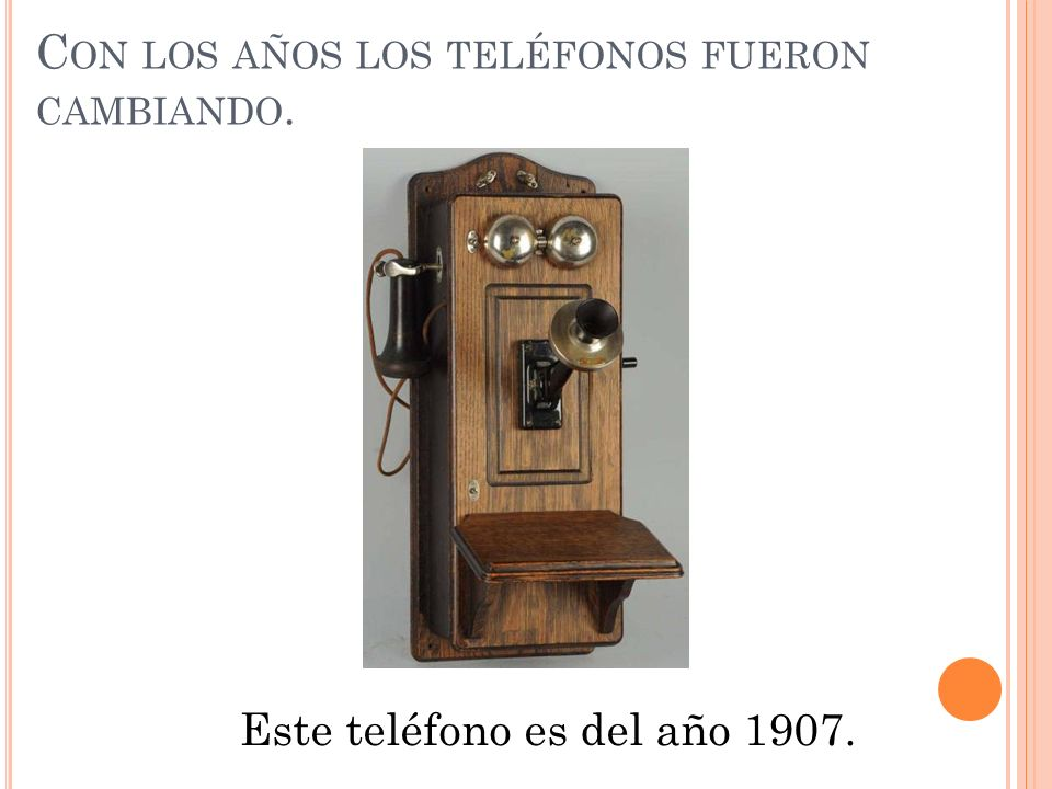 C ON LOS AÑOS LOS TELÉFONOS FUERON CAMBIANDO. Este teléfono es del año 1907.