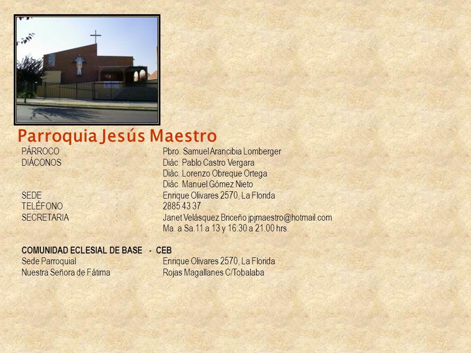Parroquia Jesús Maestro PÁRROCO :Pbro. Samuel Arancibia Lomberger DIÁCONOS :Diác. Pablo Castro Vergara Diác. Lorenzo Obreque Ortega Diác. Manuel Gómez