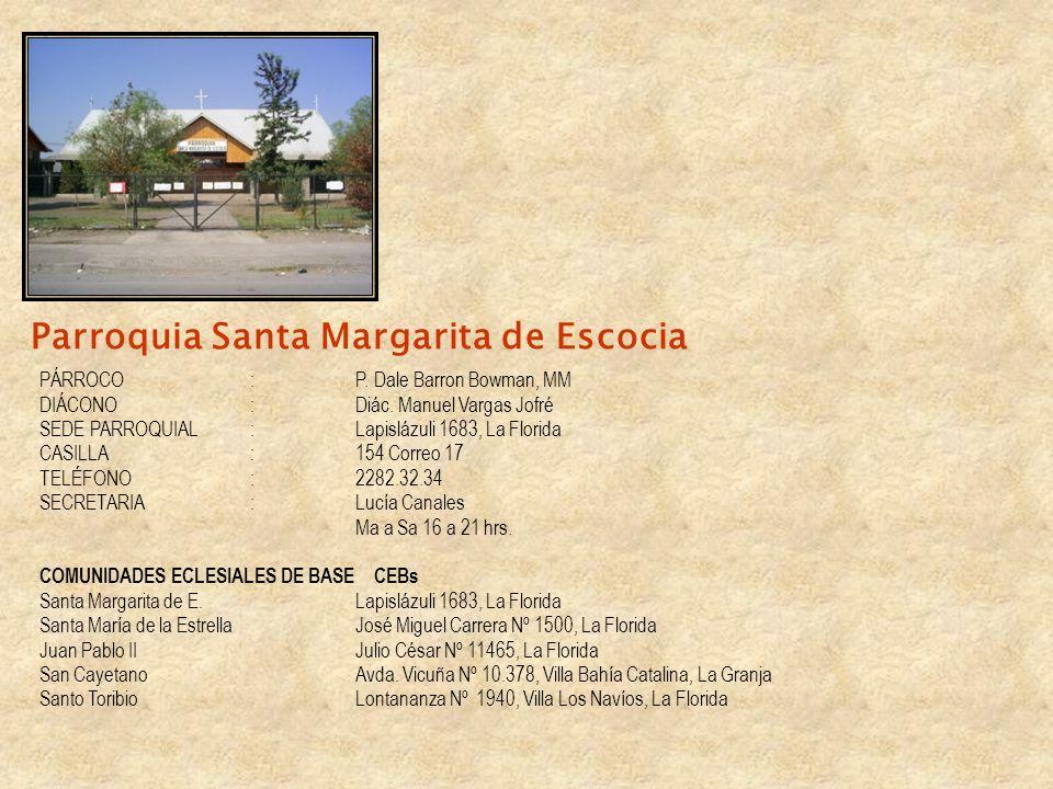 Parroquia Santa Margarita de Escocia PÁRROCO:P. Dale Barron Bowman, MM DIÁCONO:Diác. Manuel Vargas Jofré SEDE PARROQUIAL: Lapislázuli 1683, La Florida