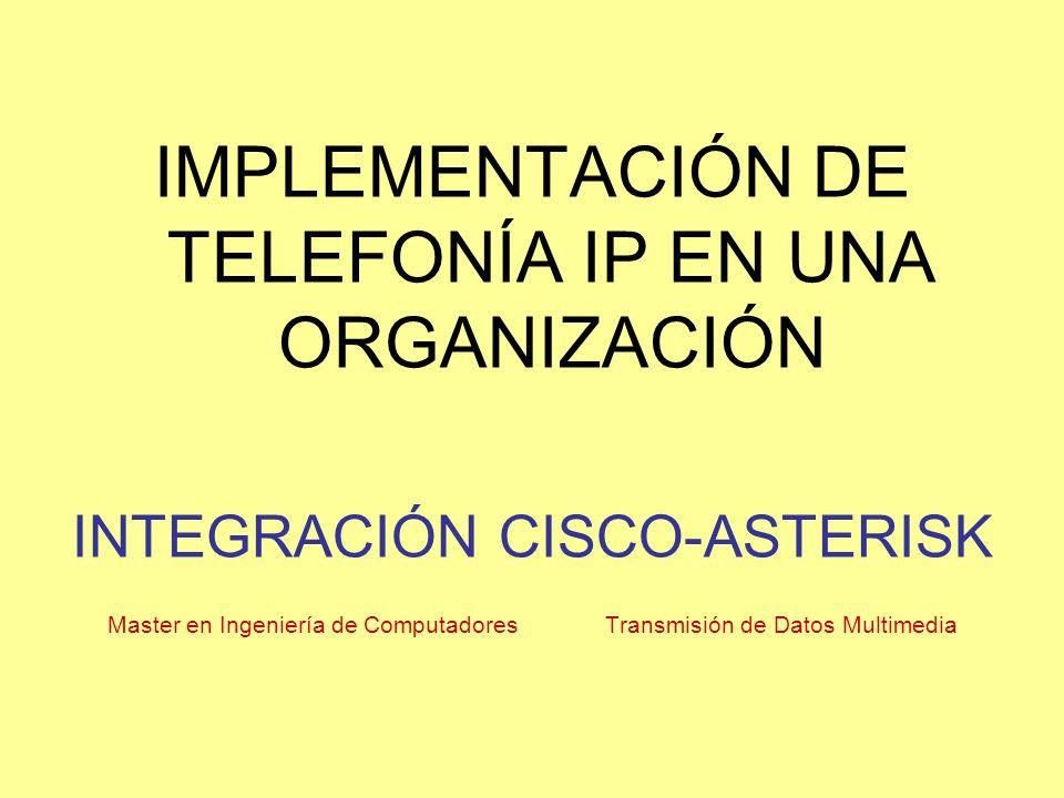 IMPLEMENTACIÓN DE TELEFONÍA IP EN UNA ORGANIZACIÓN INTEGRACIÓN CISCO-ASTERISK Master en Ingeniería de Computadores Transmisión de Datos Multimedia
