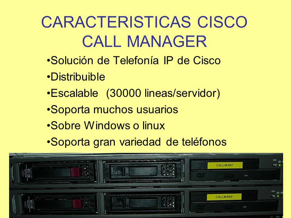 CARACTERISTICAS CISCO CALL MANAGER Solución de Telefonía IP de Cisco Distribuible Escalable (30000 lineas/servidor) Soporta muchos usuarios Sobre Wind