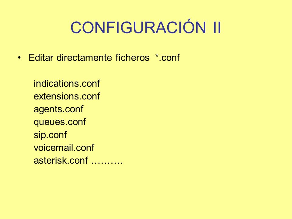 CONFIGURACIÓN II Editar directamente ficheros *.conf indications.conf extensions.conf agents.conf queues.conf sip.conf voicemail.conf asterisk.conf ……