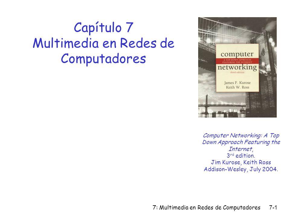 7: Multimedia en Redes de Computadores7-1 Capítulo 7 Multimedia en Redes de Computadores Computer Networking: A Top Down Approach Featuring the Intern