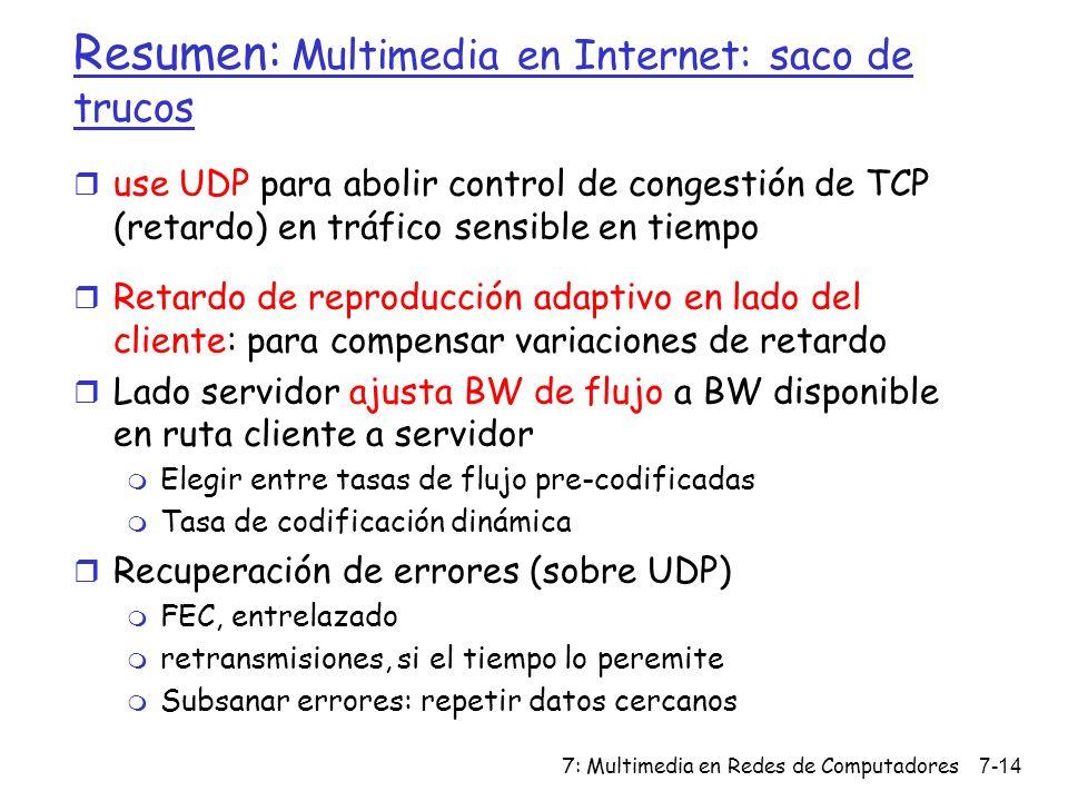 7: Multimedia en Redes de Computadores7-14 Resumen: Multimedia en Internet: saco de trucos r use UDP para abolir control de congestión de TCP (retardo
