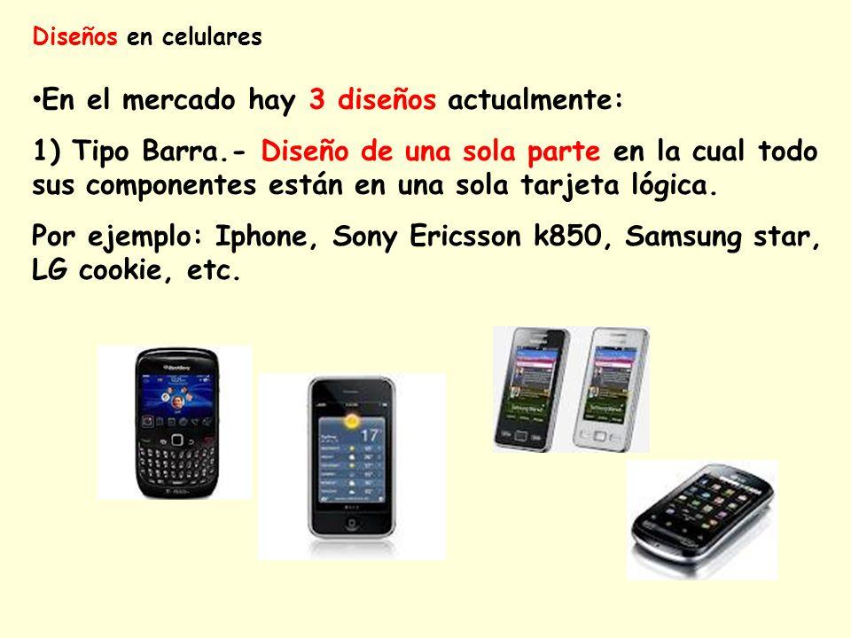 Diseños en celulares En el mercado hay 3 diseños actualmente: 1) Tipo Barra.- Diseño de una sola parte en la cual todo sus componentes están en una so