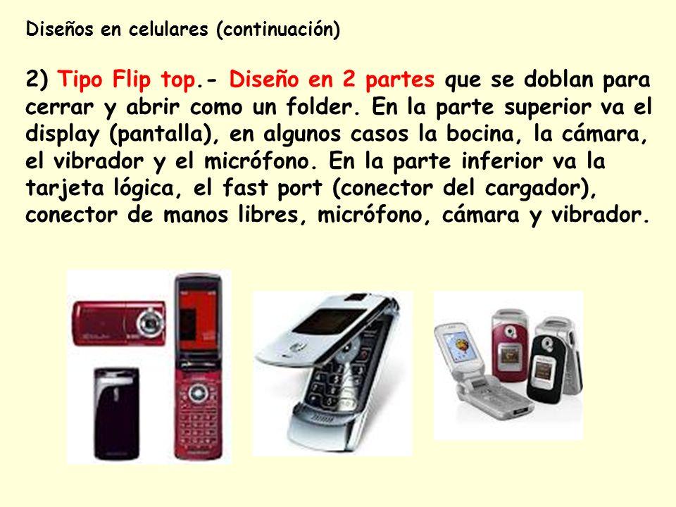 Diseños en celulares (continuación) 2) Tipo Flip top.- Diseño en 2 partes que se doblan para cerrar y abrir como un folder. En la parte superior va el