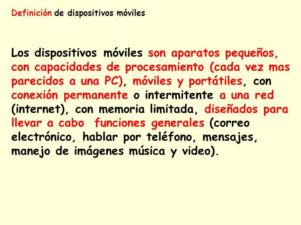 Definición de dispositivos móviles Los dispositivos móviles son aparatos pequeños, con capacidades de procesamiento (cada vez mas parecidos a una PC),