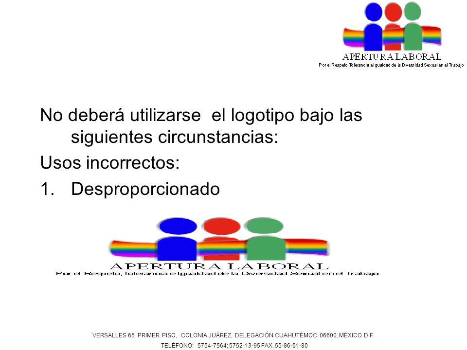 No deberá utilizarse el logotipo bajo las siguientes circunstancias: Usos incorrectos: 1.Desproporcionado VERSALLES 65 PRIMER PISO, COLONIA JUÁREZ, DE