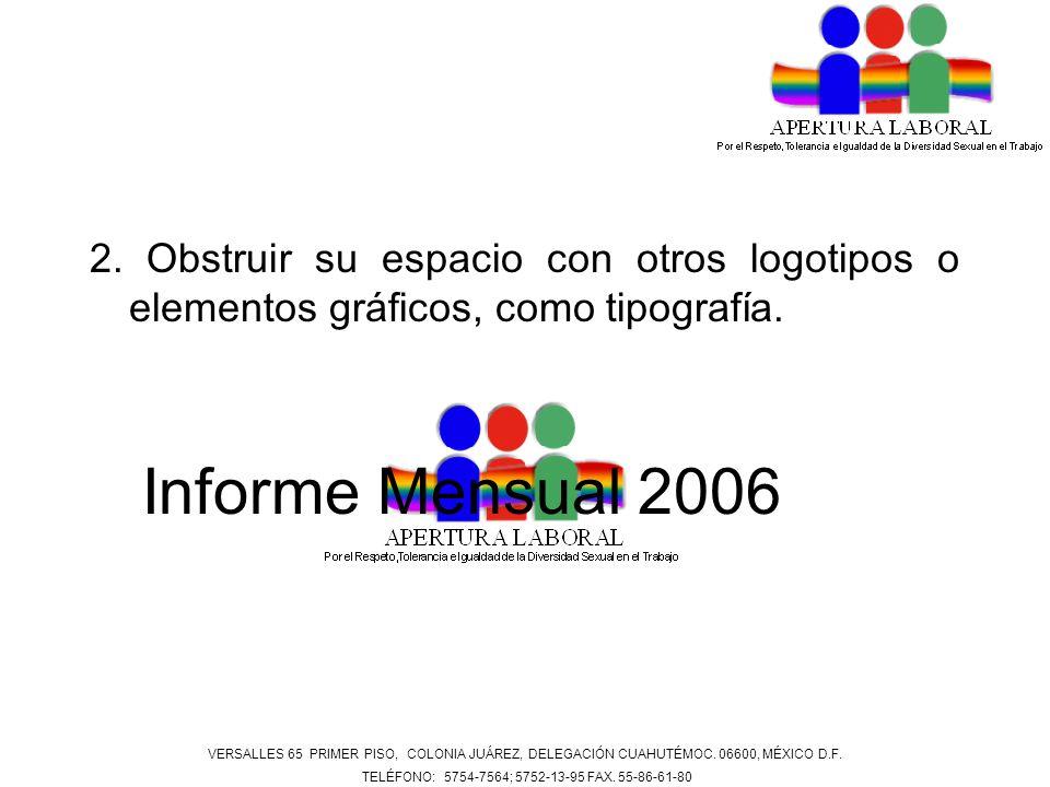 2. Obstruir su espacio con otros logotipos o elementos gráficos, como tipografía. Informe Mensual 2006 VERSALLES 65 PRIMER PISO, COLONIA JUÁREZ, DELEG