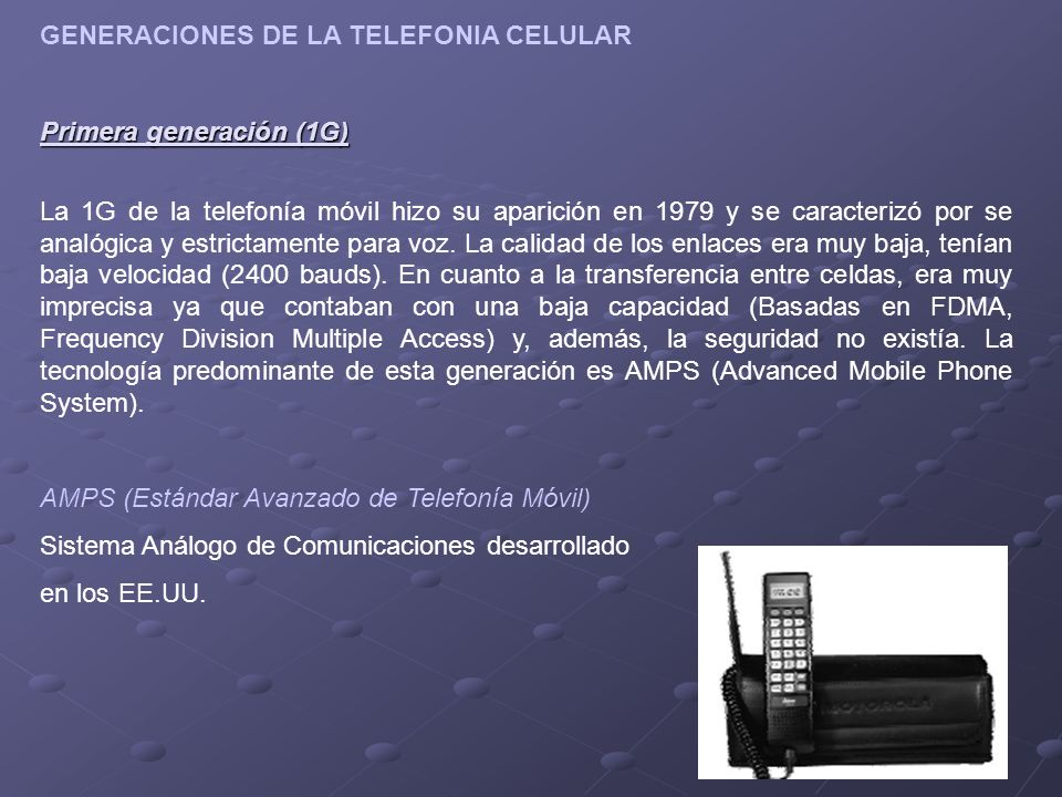 GENERACIONES DE LA TELEFONIA CELULAR Primera generación (1G) La 1G de la telefonía móvil hizo su aparición en 1979 y se caracterizó por se analógica y