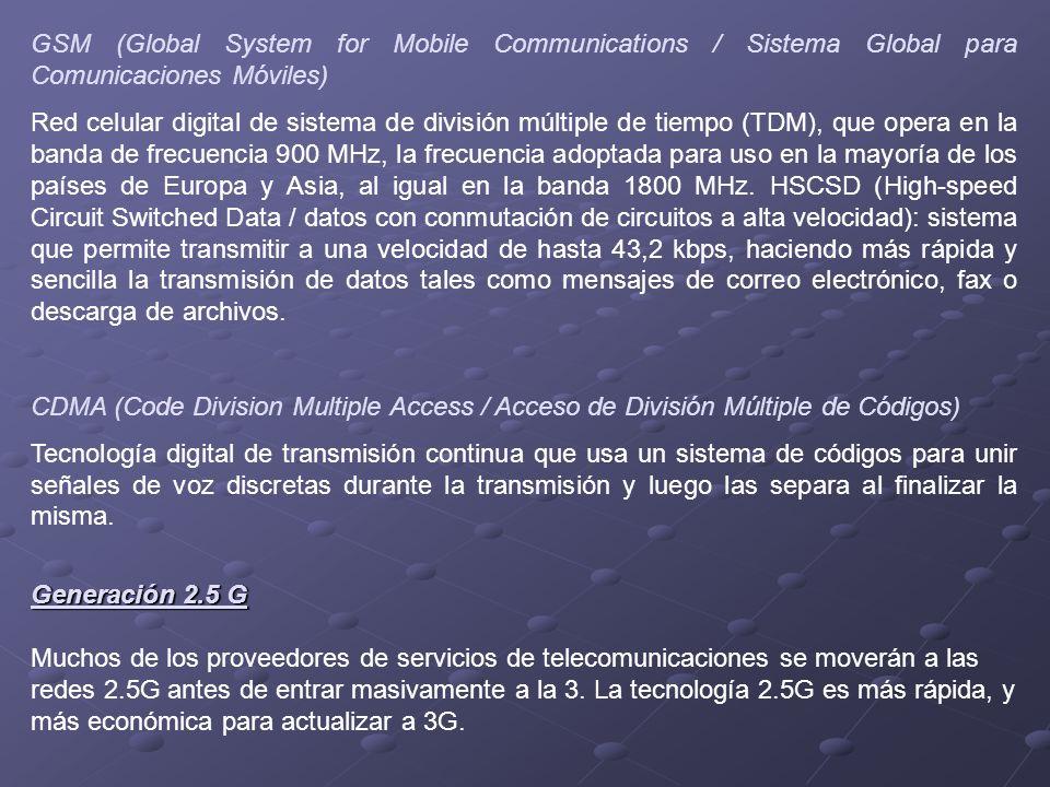 GSM (Global System for Mobile Communications / Sistema Global para Comunicaciones Móviles) Red celular digital de sistema de división múltiple de tiempo (TDM), que opera en la banda de frecuencia 900 MHz, la frecuencia adoptada para uso en la mayoría de los países de Europa y Asia, al igual en la banda 1800 MHz.