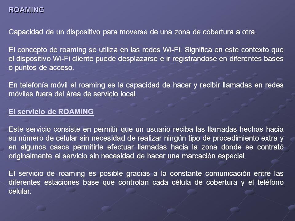 ROAMING Capacidad de un dispositivo para moverse de una zona de cobertura a otra. El concepto de roaming se utiliza en las redes Wi-Fi. Significa en e