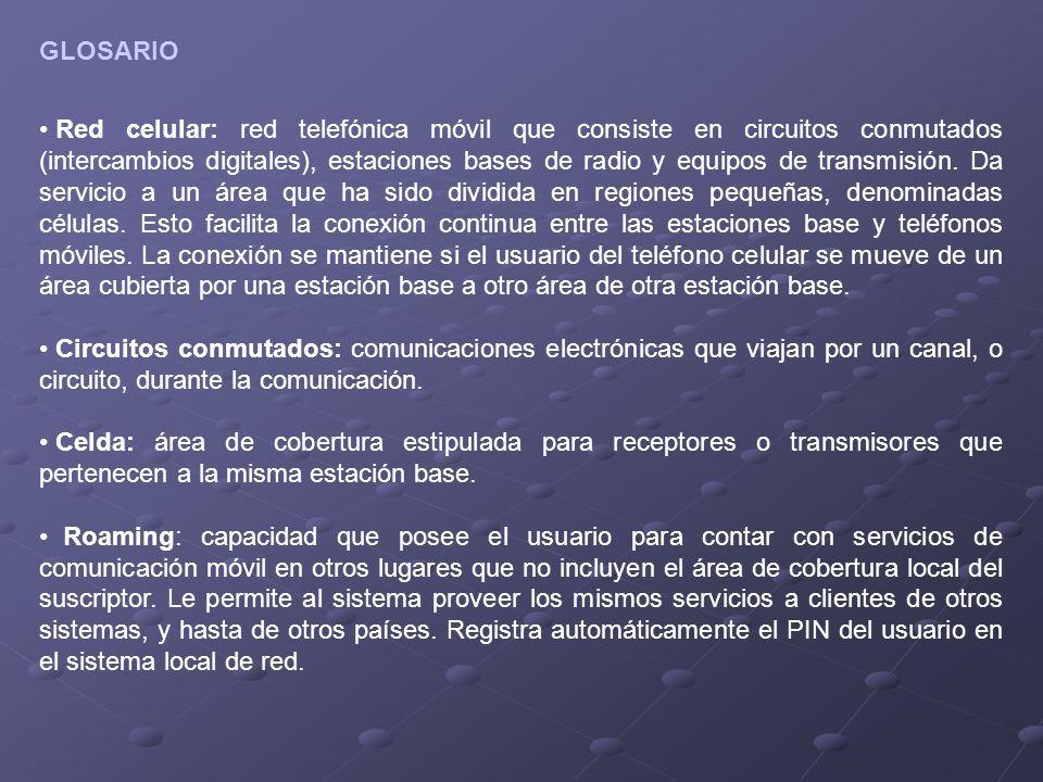 GLOSARIO Red celular: red telefónica móvil que consiste en circuitos conmutados (intercambios digitales), estaciones bases de radio y equipos de transmisión.