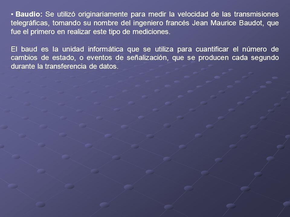 Baudio: Se utilizó originariamente para medir la velocidad de las transmisiones telegráficas, tomando su nombre del ingeniero francés Jean Maurice Bau