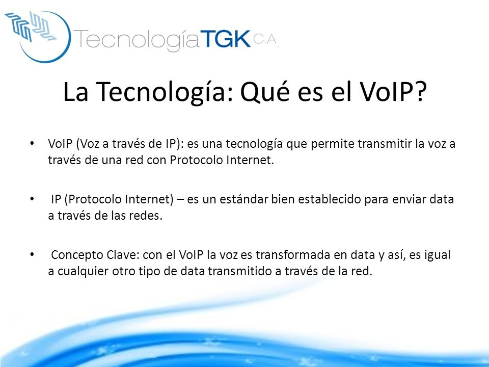 La Tecnología: Qué es el VoIP? VoIP (Voz a través de IP): es una tecnología que permite transmitir la voz a través de una red con Protocolo Internet.